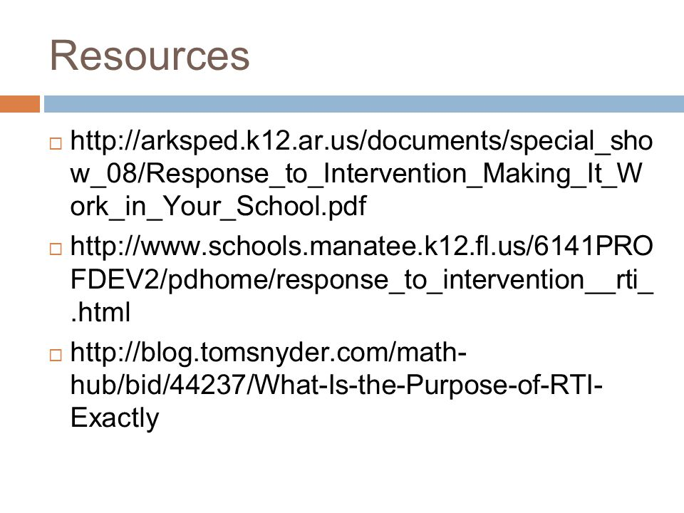 Resources    w_08/Response_to_Intervention_Making_It_W ork_in_Your_School.pdf    FDEV2/pdhome/response_to_intervention__rti_.html    hub/bid/44237/What-Is-the-Purpose-of-RTI- Exactly
