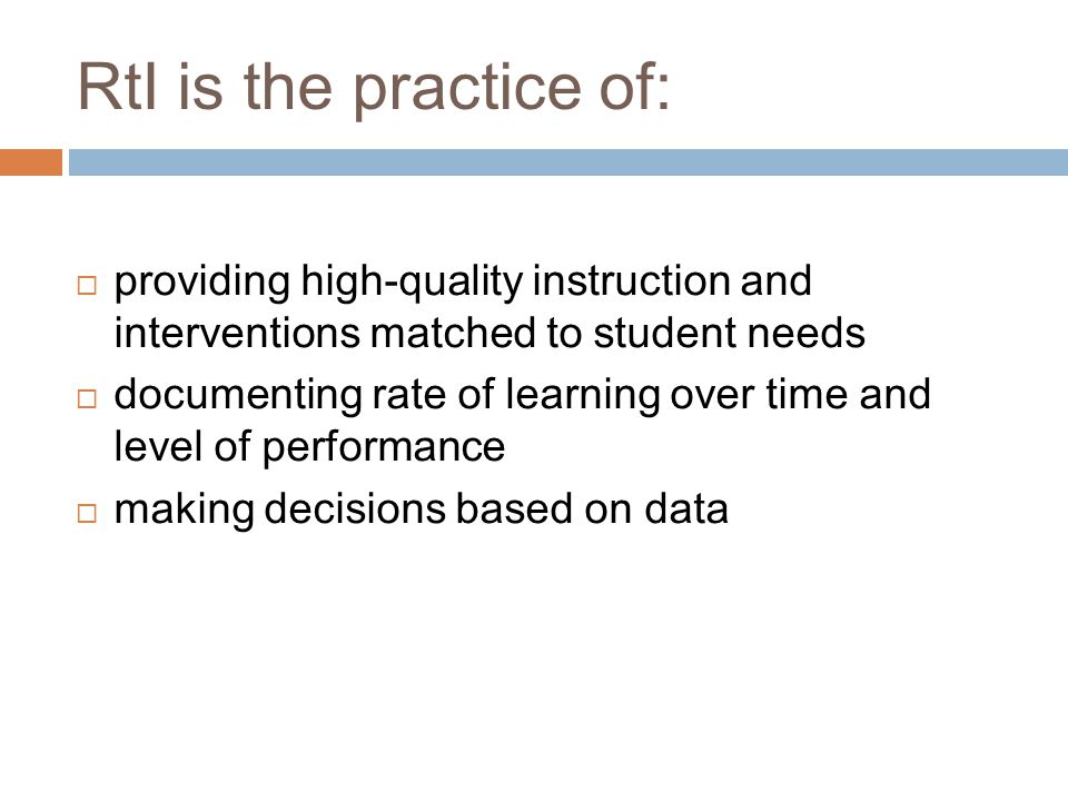 RtI is the practice of:  providing high-quality instruction and interventions matched to student needs  documenting rate of learning over time and level of performance  making decisions based on data