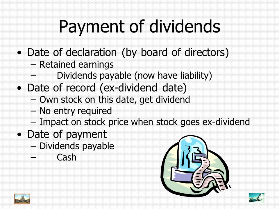 Payment of dividends Date of declaration (by board of directors) –Retained earnings – Dividends payable (now have liability) Date of record (ex-dividend date) –Own stock on this date, get dividend –No entry required –Impact on stock price when stock goes ex-dividend Date of payment –Dividends payable – Cash