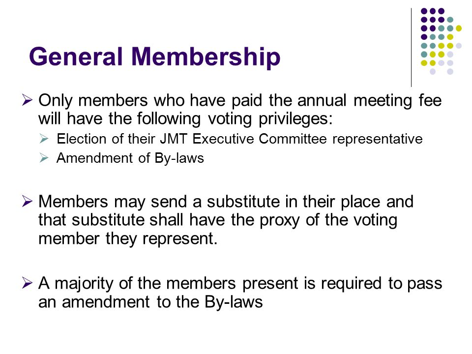 General Membership  Only members who have paid the annual meeting fee will have the following voting privileges:  Election of their JMT Executive Committee representative  Amendment of By-laws  Members may send a substitute in their place and that substitute shall have the proxy of the voting member they represent.