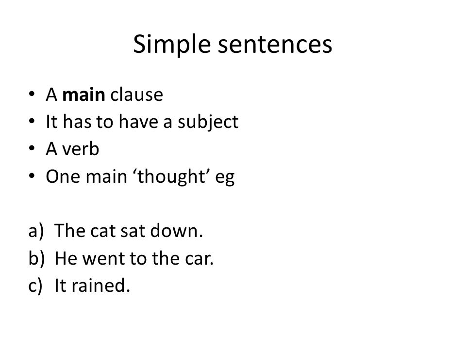 Simple sentences A main clause It has to have a subject A verb One main 'thought' eg a)The cat sat down.
