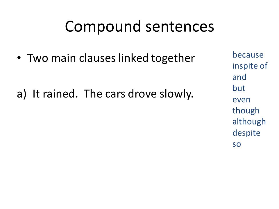 Compound sentences Two main clauses linked together a)It rained.
