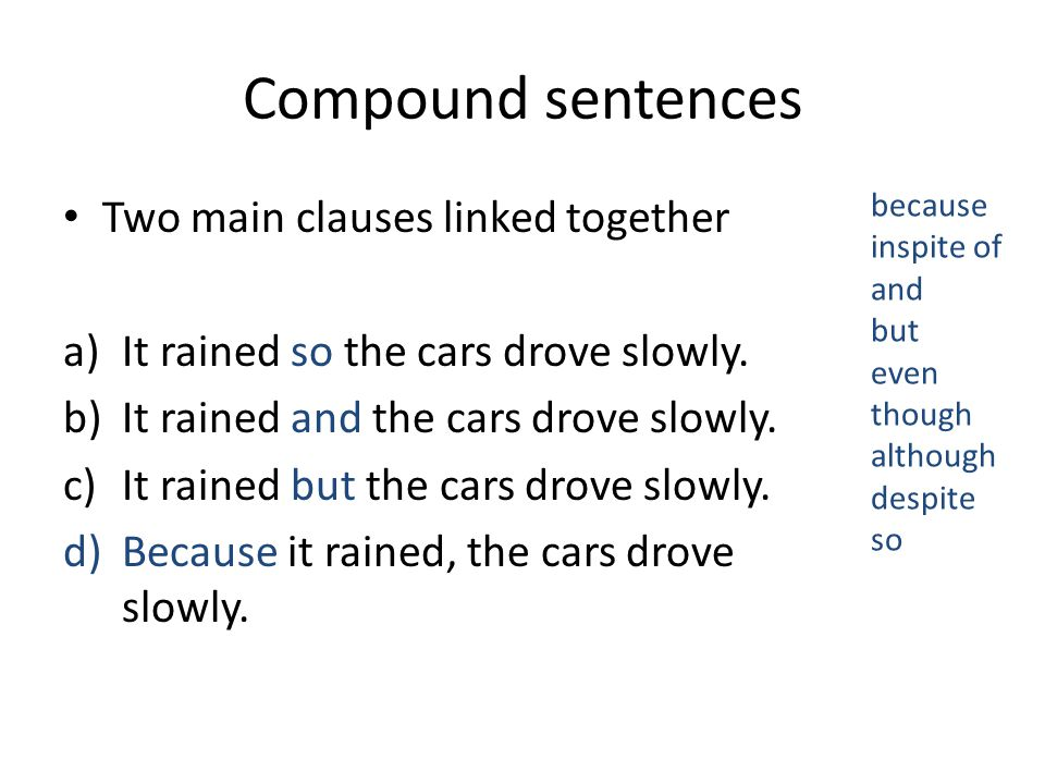 Compound sentences Two main clauses linked together a)It rained so the cars drove slowly.