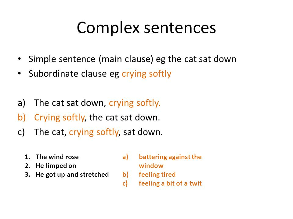 Complex sentences Simple sentence (main clause) eg the cat sat down Subordinate clause eg crying softly a)The cat sat down, crying softly.