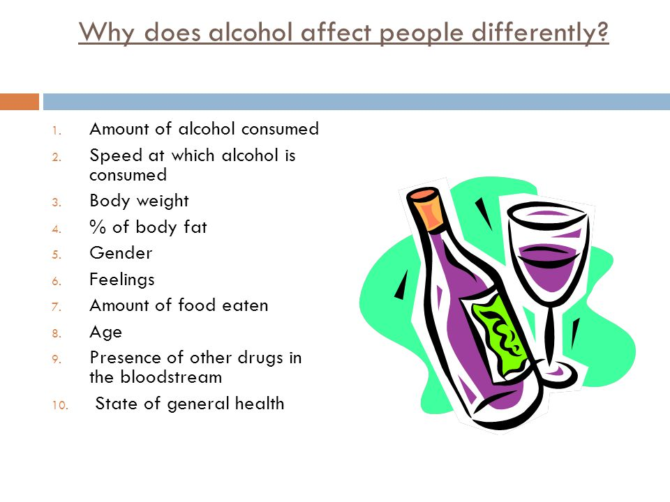 Why does alcohol affect people differently. 1. Amount of alcohol consumed 2.