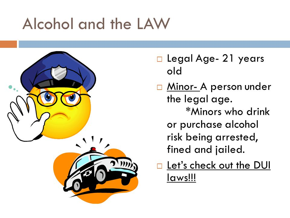 Alcohol and the LAW  Legal Age- 21 years old  Minor- A person under the legal age.