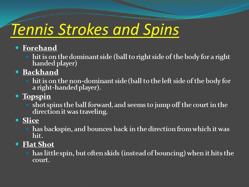 Tennis Strokes and Spins Forehand hit is on the dominant side (ball to right side of the body for a right handed player) Backhand hit is on the non-dominant side (ball to the left side of the body for a right-handed player).