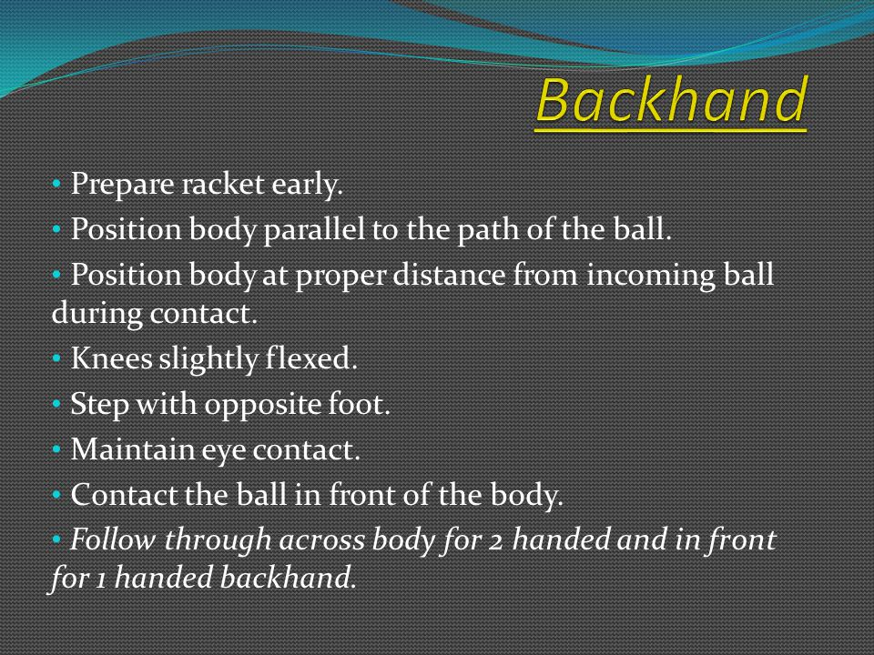Prepare racket early. Position body parallel to the path of the ball.