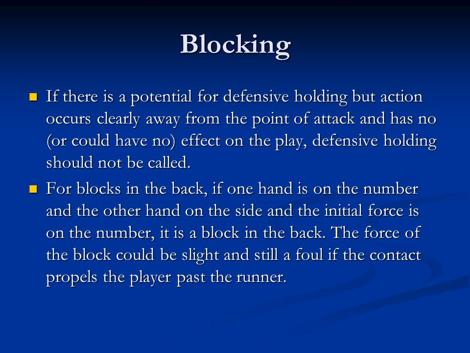 Blocking If there is a potential for defensive holding but action occurs clearly away from the point of attack and has no (or could have no) effect on the play, defensive holding should not be called.