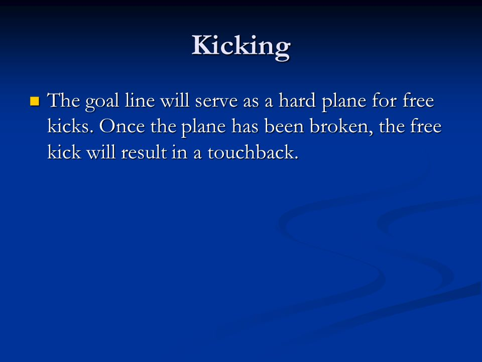 Kicking The goal line will serve as a hard plane for free kicks.