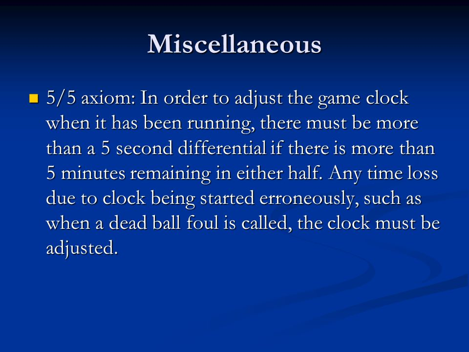 Miscellaneous 5/5 axiom: In order to adjust the game clock when it has been running, there must be more than a 5 second differential if there is more than 5 minutes remaining in either half.