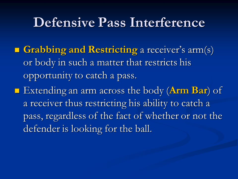 Defensive Pass Interference Grabbing and Restricting a receiver's arm(s) or body in such a matter that restricts his opportunity to catch a pass.