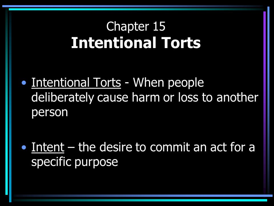 Chapter 15 Intentional Torts Intentional Torts - When people deliberately cause harm or loss to another person Intent – the desire to commit an act for a specific purpose