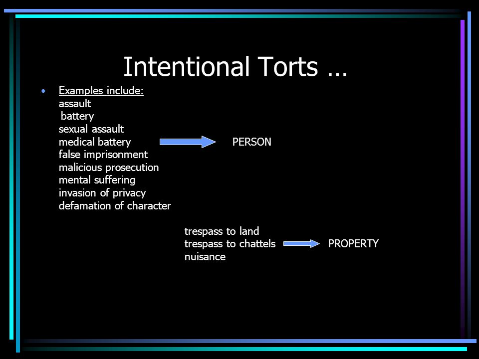 Intentional Torts … Examples include: assault battery sexual assault medical batteryPERSON false imprisonment malicious prosecution mental suffering invasion of privacy defamation of character trespass to land trespass to chattelsPROPERTY nuisance