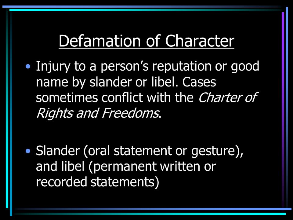 Defamation of Character Injury to a person's reputation or good name by slander or libel.