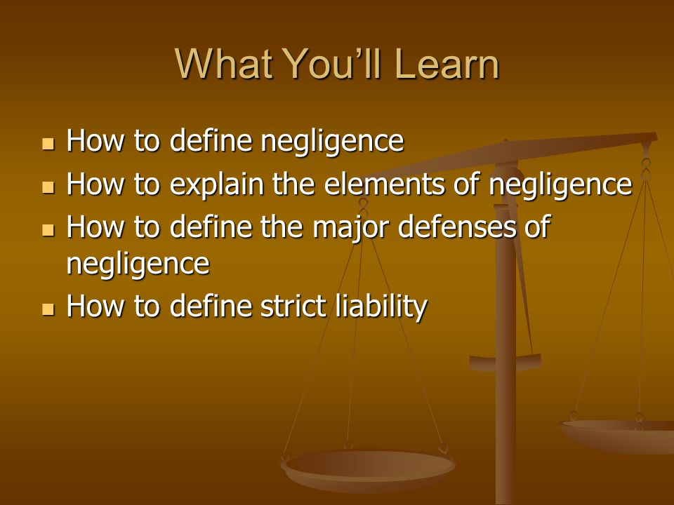 What You'll Learn How to define negligence How to define negligence How to explain the elements of negligence How to explain the elements of negligence How to define the major defenses of negligence How to define the major defenses of negligence How to define strict liability How to define strict liability