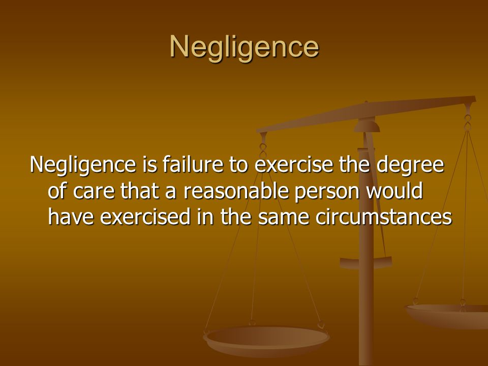 Negligence Negligence is failure to exercise the degree of care that a reasonable person would have exercised in the same circumstances