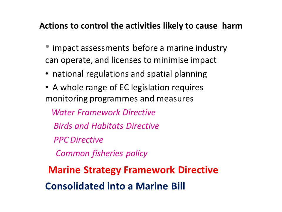 Actions to control the activities likely to cause harm impact assessments before a marine industry can operate, and licenses to minimise impact national regulations and spatial planning A whole range of EC legislation requires monitoring programmes and measures Water Framework Directive Birds and Habitats Directive PPC Directive Common fisheries policy Marine Strategy Framework Directive Consolidated into a Marine Bill