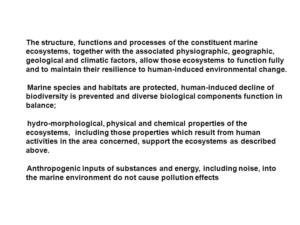 The structure, functions and processes of the constituent marine ecosystems, together with the associated physiographic, geographic, geological and climatic factors, allow those ecosystems to function fully and to maintain their resilience to human-induced environmental change.