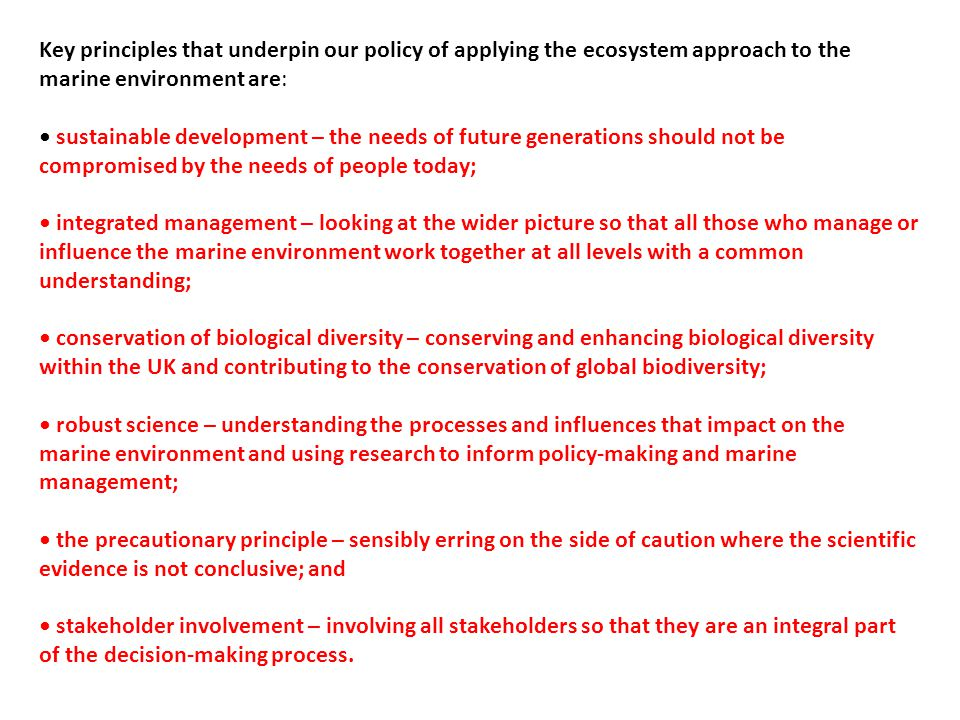 Key principles that underpin our policy of applying the ecosystem approach to the marine environment are: sustainable development – the needs of future generations should not be compromised by the needs of people today; integrated management – looking at the wider picture so that all those who manage or influence the marine environment work together at all levels with a common understanding; conservation of biological diversity – conserving and enhancing biological diversity within the UK and contributing to the conservation of global biodiversity; robust science – understanding the processes and influences that impact on the marine environment and using research to inform policy-making and marine management; the precautionary principle – sensibly erring on the side of caution where the scientific evidence is not conclusive; and stakeholder involvement – involving all stakeholders so that they are an integral part of the decision-making process.