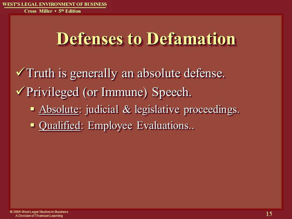 © 2004 West Legal Studies in Business A Division of Thomson Learning 15 Defenses to Defamation Truth is generally an absolute defense.