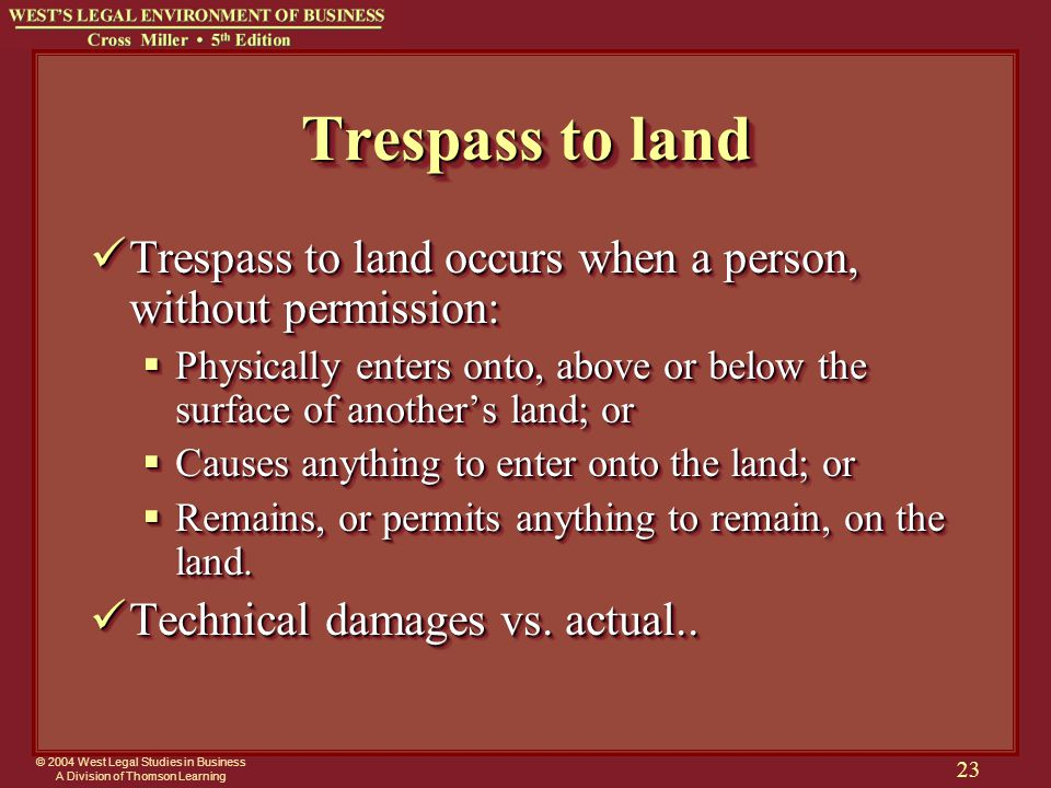 © 2004 West Legal Studies in Business A Division of Thomson Learning 23 Trespass to land Trespass to land occurs when a person, without permission: Trespass to land occurs when a person, without permission:  Physically enters onto, above or below the surface of another's land; or  Causes anything to enter onto the land; or  Remains, or permits anything to remain, on the land.