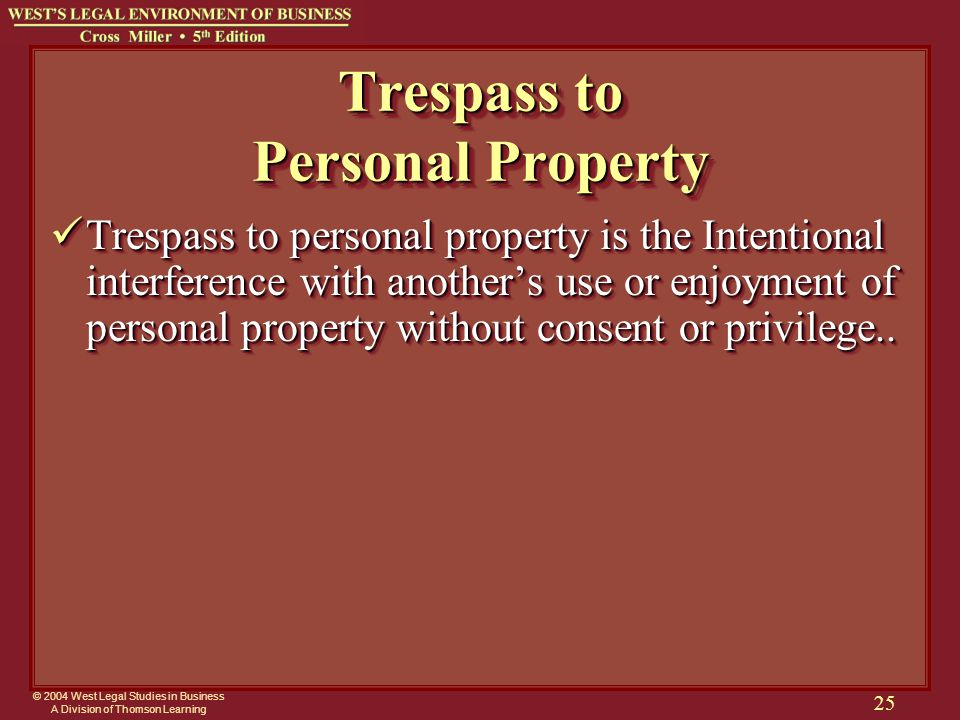 © 2004 West Legal Studies in Business A Division of Thomson Learning 25 Trespass to Personal Property Trespass to personal property is the Intentional interference with another's use or enjoyment of personal property without consent or privilege..