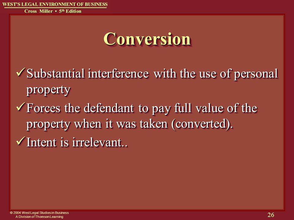 © 2004 West Legal Studies in Business A Division of Thomson Learning 26 ConversionConversion Substantial interference with the use of personal property Substantial interference with the use of personal property Forces the defendant to pay full value of the property when it was taken (converted).