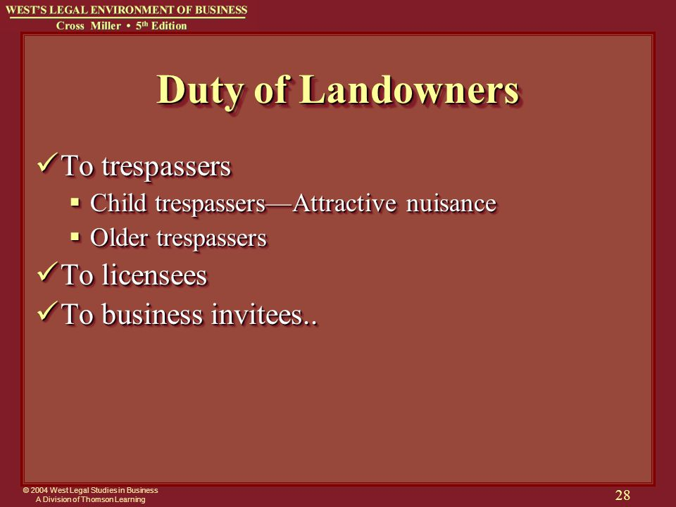 © 2004 West Legal Studies in Business A Division of Thomson Learning 28 Duty of Landowners To trespassers To trespassers  Child trespassers—Attractive nuisance  Older trespassers To licensees To licensees To business invitees..