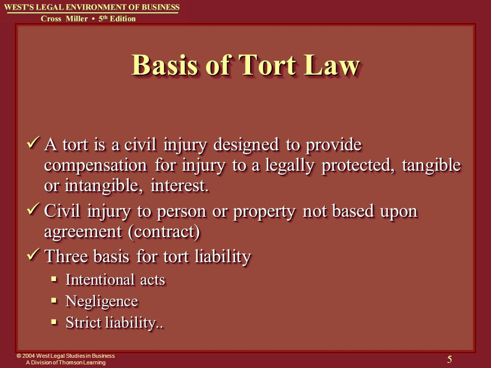 © 2004 West Legal Studies in Business A Division of Thomson Learning 5 Basis of Tort Law A tort is a civil injury designed to provide compensation for injury to a legally protected, tangible or intangible, interest.