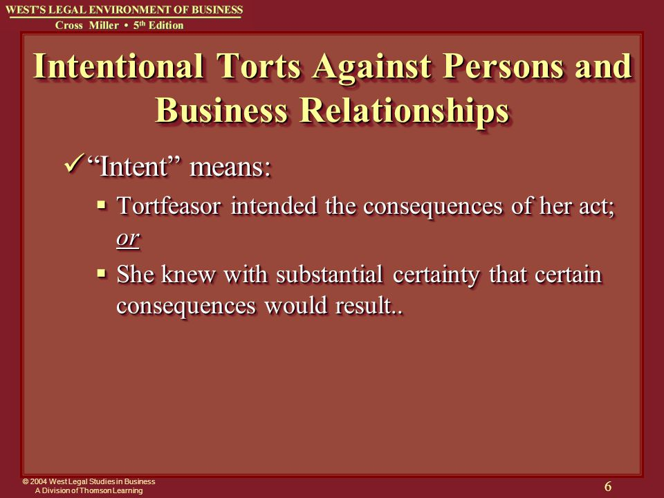 © 2004 West Legal Studies in Business A Division of Thomson Learning 6 Intentional Torts Against Persons and Business Relationships Intent means: Intent means:  Tortfeasor intended the consequences of her act; or  She knew with substantial certainty that certain consequences would result..