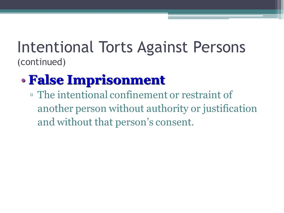 Intentional Torts Against Persons (continued) False ImprisonmentFalse Imprisonment ▫The intentional confinement or restraint of another person without authority or justification and without that person's consent.