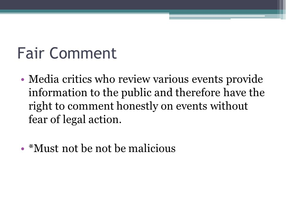 Fair Comment Media critics who review various events provide information to the public and therefore have the right to comment honestly on events without fear of legal action.