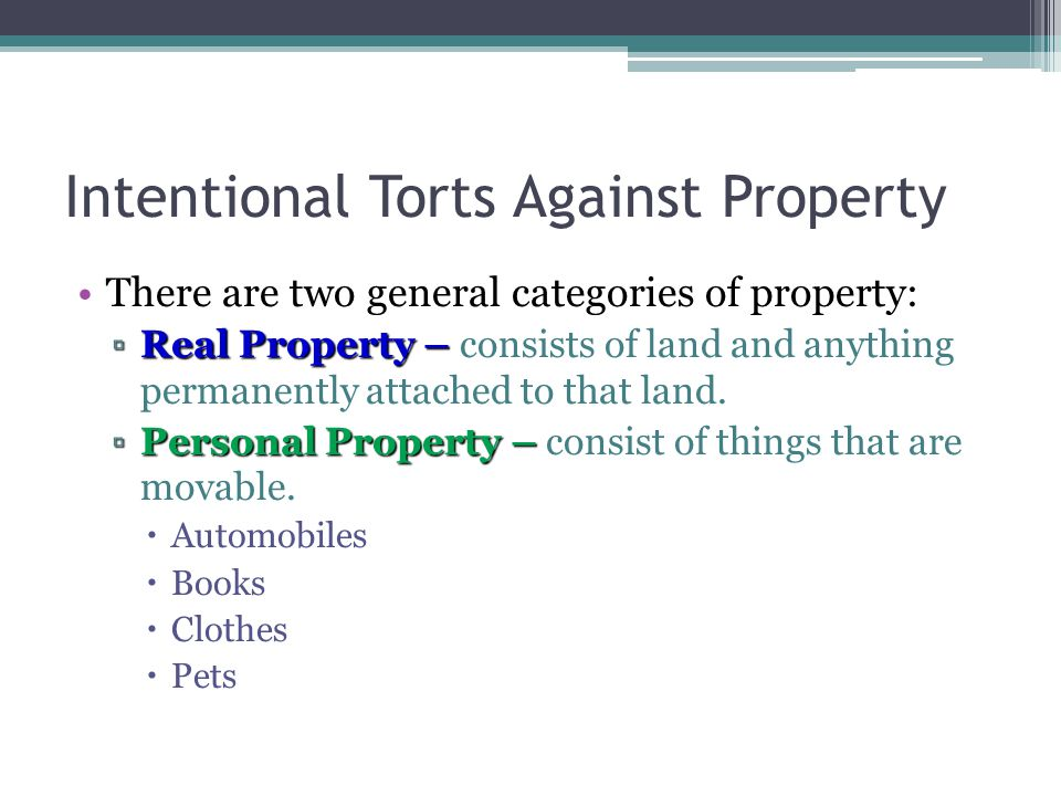 Intentional Torts Against Property There are two general categories of property: ▫Real Property – ▫Real Property – consists of land and anything permanently attached to that land.