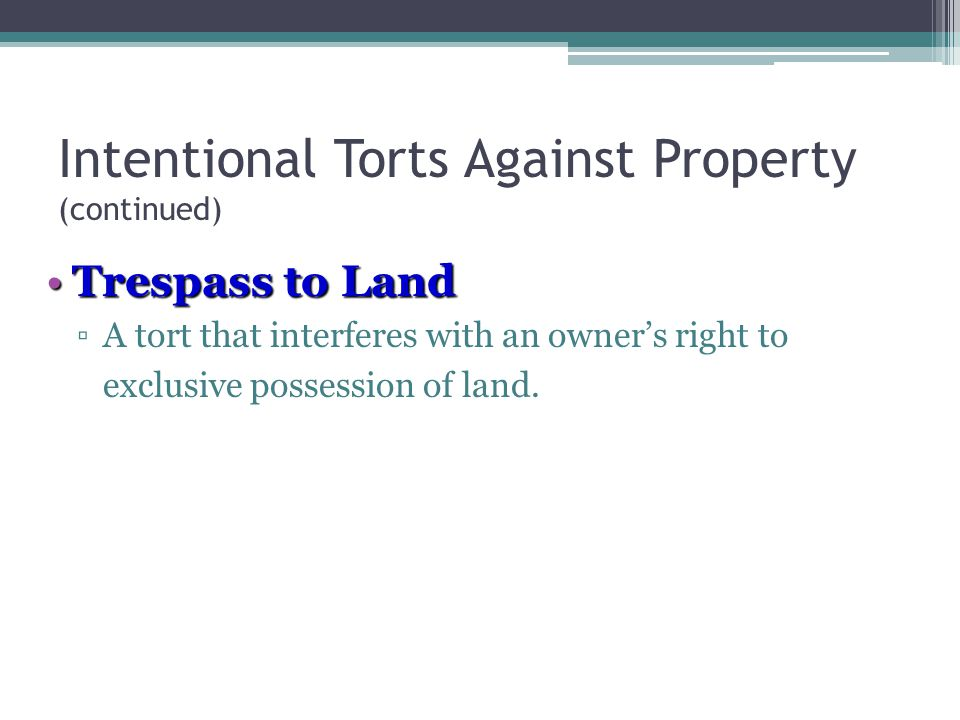 Intentional Torts Against Property (continued) Trespass to LandTrespass to Land ▫A tort that interferes with an owner's right to exclusive possession of land.