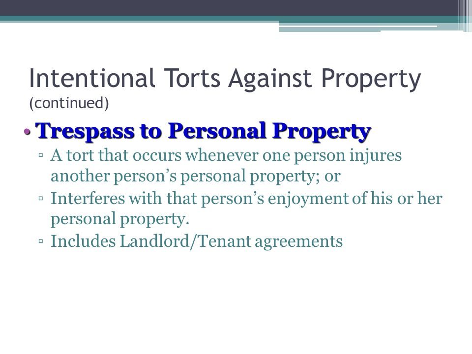 Intentional Torts Against Property (continued) Trespass to Personal PropertyTrespass to Personal Property ▫A tort that occurs whenever one person injures another person's personal property; or ▫Interferes with that person's enjoyment of his or her personal property.