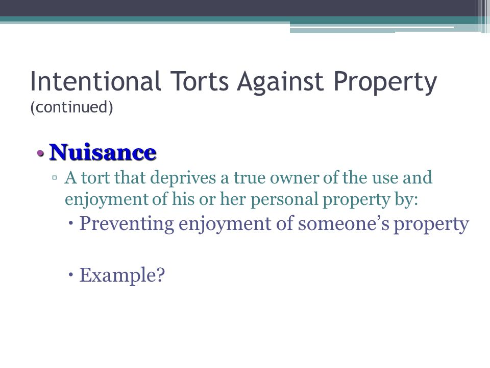 Intentional Torts Against Property (continued) NuisanceNuisance ▫A tort that deprives a true owner of the use and enjoyment of his or her personal property by:  Preventing enjoyment of someone's property  Example