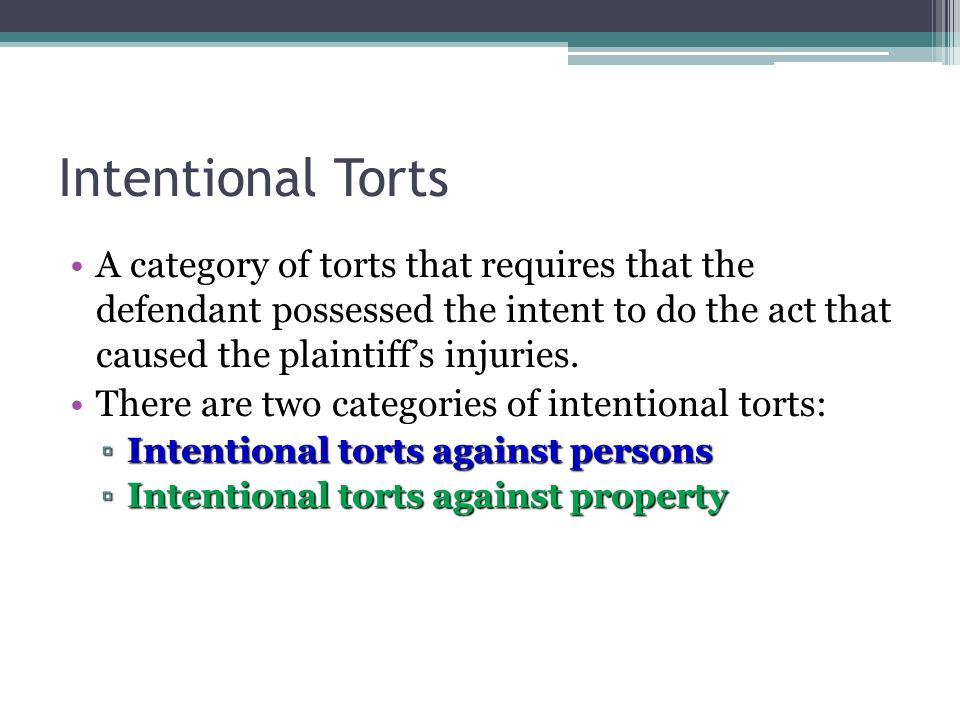 4 - 8 Intentional Torts A category of torts that requires that the defendant possessed the intent to do the act that caused the plaintiff's injuries.