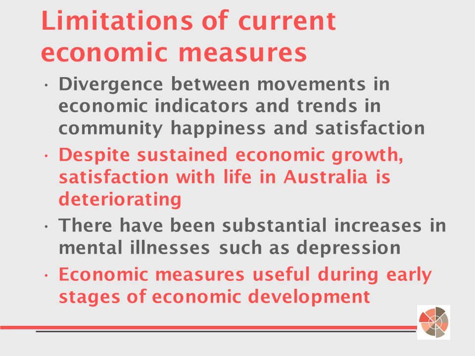 Limitations of current economic measures Divergence between movements in economic indicators and trends in community happiness and satisfaction Despite sustained economic growth, satisfaction with life in Australia is deteriorating There have been substantial increases in mental illnesses such as depression Economic measures useful during early stages of economic development