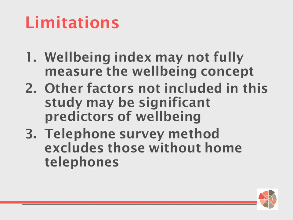 Limitations 1.Wellbeing index may not fully measure the wellbeing concept 2.Other factors not included in this study may be significant predictors of wellbeing 3.Telephone survey method excludes those without home telephones