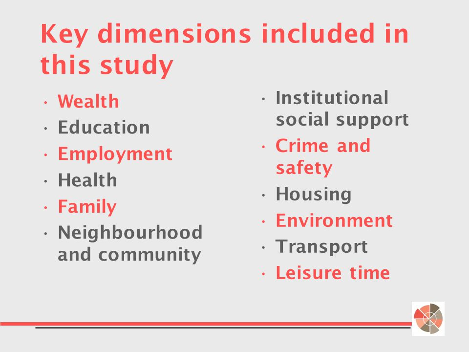 Key dimensions included in this study Wealth Education Employment Health Family Neighbourhood and community Institutional social support Crime and safety Housing Environment Transport Leisure time