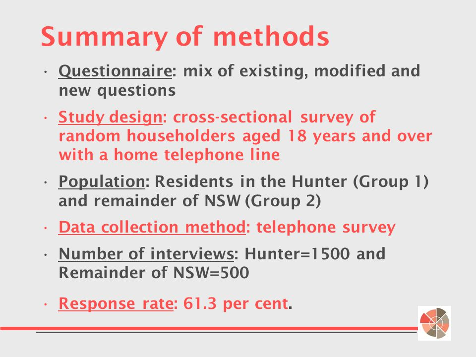 Summary of methods Questionnaire: mix of existing, modified and new questions Study design: cross-sectional survey of random householders aged 18 years and over with a home telephone line Population: Residents in the Hunter (Group 1) and remainder of NSW (Group 2) Data collection method: telephone survey Number of interviews: Hunter=1500 and Remainder of NSW=500 Response rate: 61.3 per cent.