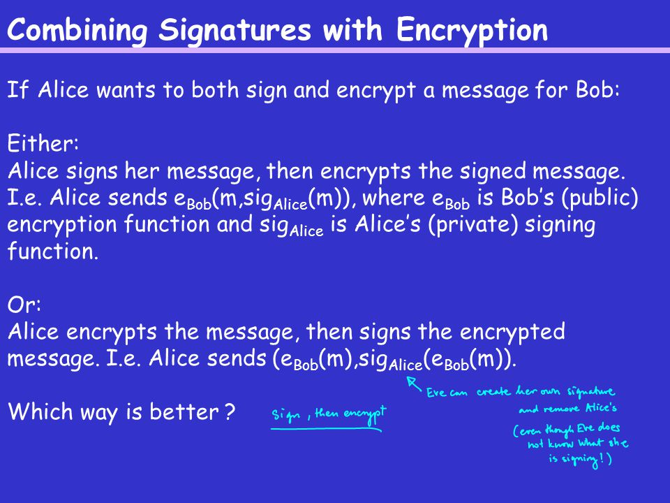 Combining Signatures with Encryption If Alice wants to both sign and encrypt a message for Bob: Either: Alice signs her message, then encrypts the signed message.
