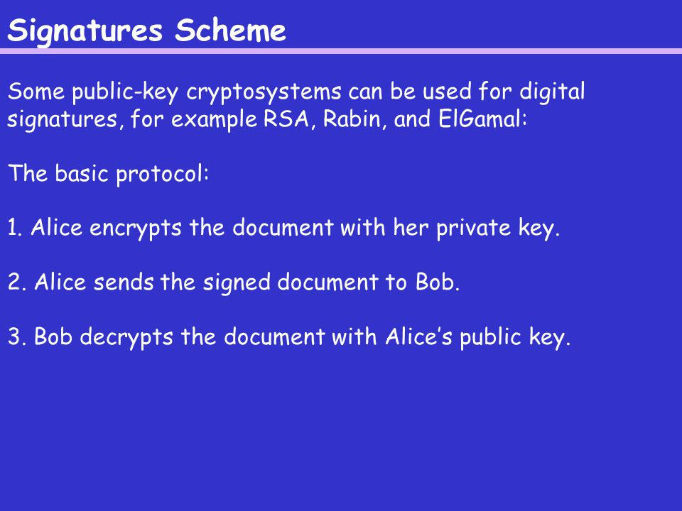 Signatures Scheme Some public-key cryptosystems can be used for digital signatures, for example RSA, Rabin, and ElGamal: The basic protocol: 1.