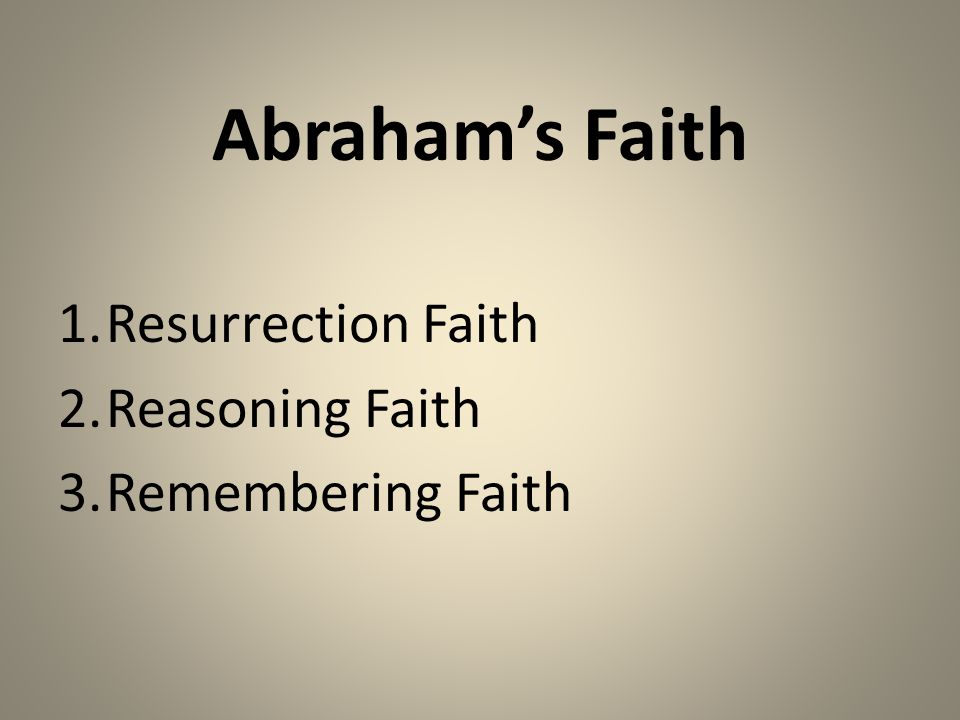 Abraham's Faith 1.Resurrection Faith 2.Reasoning Faith 3.Remembering Faith