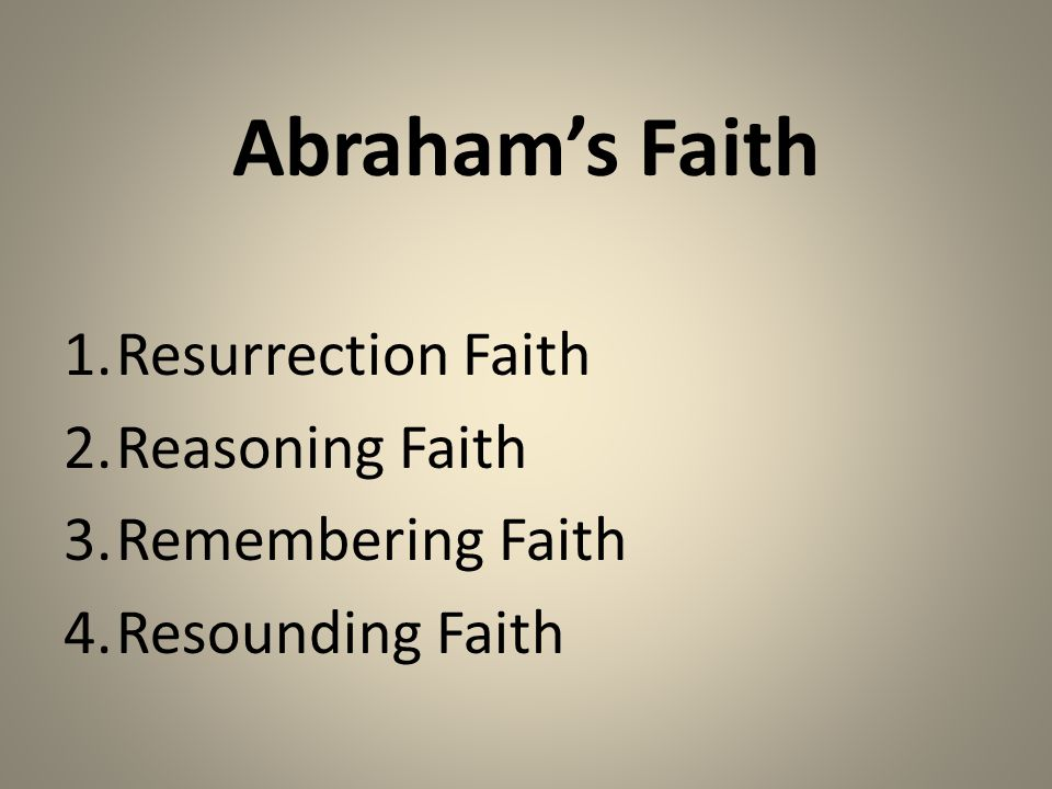 Abraham's Faith 1.Resurrection Faith 2.Reasoning Faith 3.Remembering Faith 4.Resounding Faith