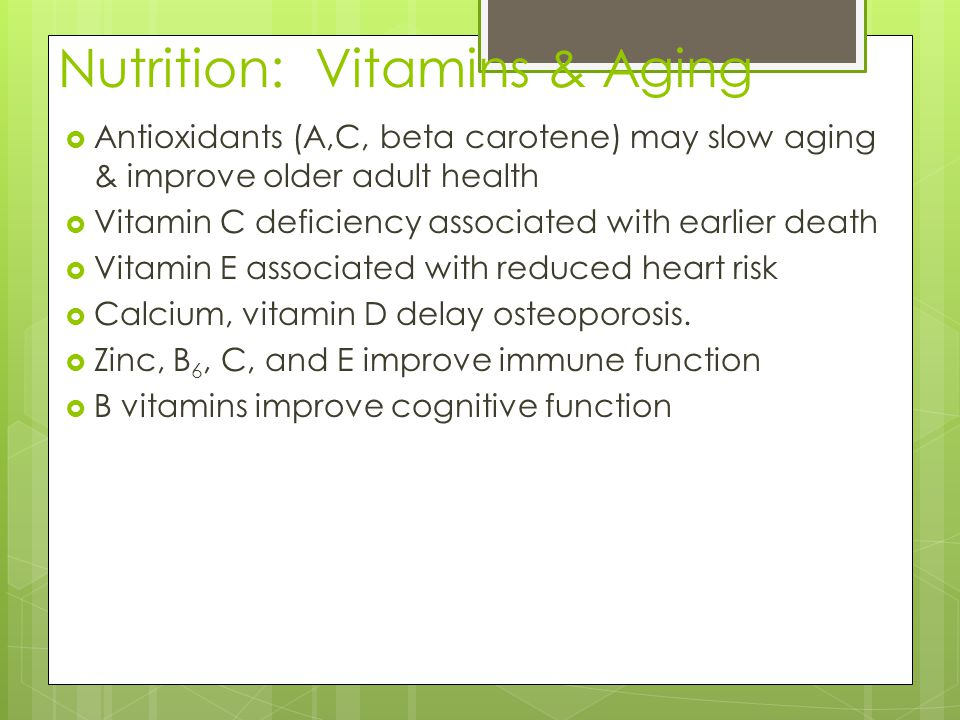 Nutrition: Vitamins & Aging  Antioxidants (A,C, beta carotene) may slow aging & improve older adult health  Vitamin C deficiency associated with earlier death  Vitamin E associated with reduced heart risk  Calcium, vitamin D delay osteoporosis.
