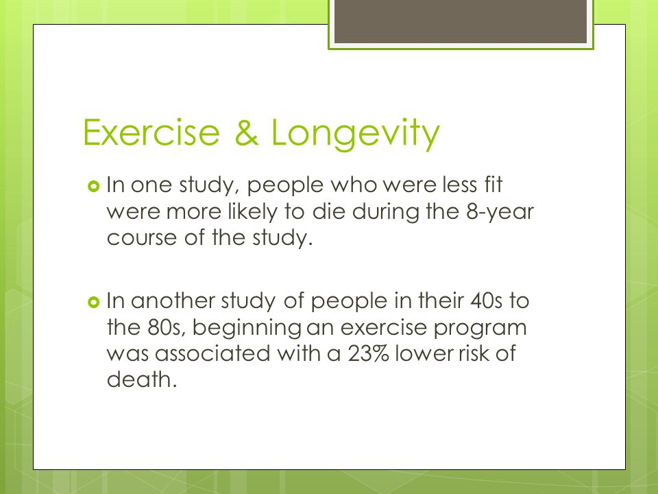 Exercise & Longevity  In one study, people who were less fit were more likely to die during the 8-year course of the study.