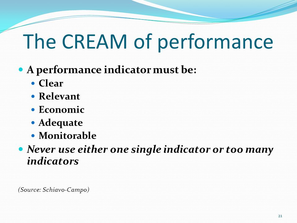 The CREAM of performance A performance indicator must be: Clear Relevant Economic Adequate Monitorable Never use either one single indicator or too many indicators (Source: Schiavo-Campo) 21