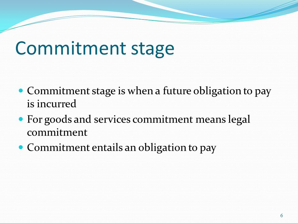 Commitment stage Commitment stage is when a future obligation to pay is incurred For goods and services commitment means legal commitment Commitment entails an obligation to pay 6